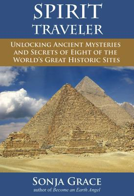 Spirit Traveler: Unlocking Ancient Mysteries and Secrets of Eight of the World's Great Historic Sites - Grace, Sonja, and O'Mahony, Kieran, O.S.A. (Foreword by)