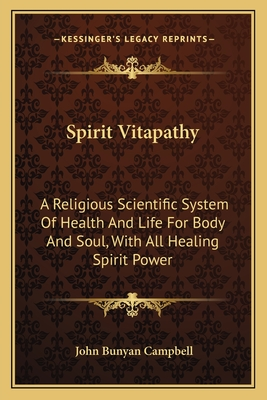 Spirit Vitapathy: A Religious Scientific System of Health and Life for Body and Soul, with All Healing Spirit Power - Campbell, John Bunyan