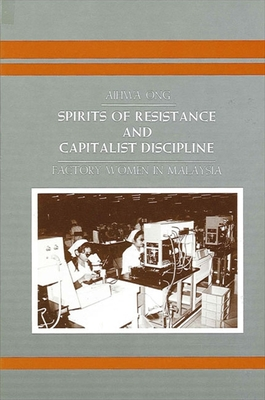 Spirits of Resistance and Capitalist Discipline: Factory Women in Malaysia - Ong, Aihwa