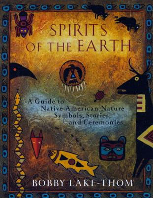 Spirits of the Earth: A Guide to Native American Nature Symbols, Stories, and Ceremonies - Lake-Thom, Bobby, and Lake-Thom, Robert