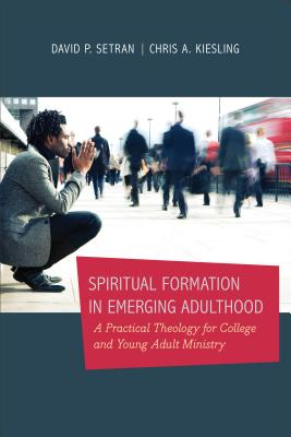 Spiritual Formation in Emerging Adulthood: A Practical Theology for College and Young Adult Ministry - Kiesling, Chris A, and Setran, David P