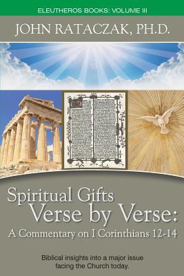 Spiritual Gifts Verse by Verse: A Commentary on I Corinthians 12-14 - John Rataczak, Ph D