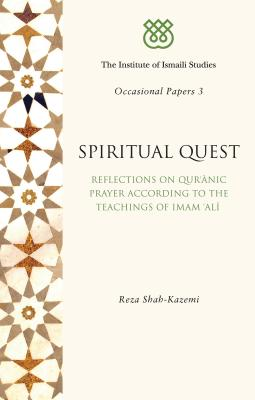 Spiritual Quest: Reflections on Qur'anic Prayer According to the Teachings of Imam 'Ali - Shah-Kazemi, Reza