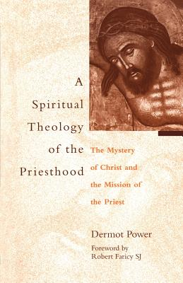 Spiritual Theology of the Priesthood: The Mystery of Christ and the Mission of the Priesthood - Power, Dermot A