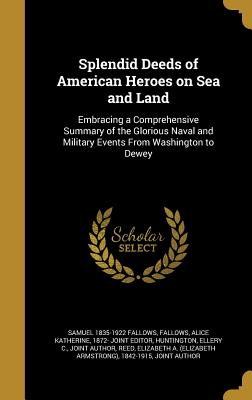 Splendid Deeds of American Heroes on Sea and Land: Embracing a Comprehensive Summary of the Glorious Naval and Military Events from Washington to Dewey - Fallows, Samuel 1835-1922, and Fallows, Alice Katherine 1872- Joint Ed (Creator), and Huntington, Ellery C Joint Author...