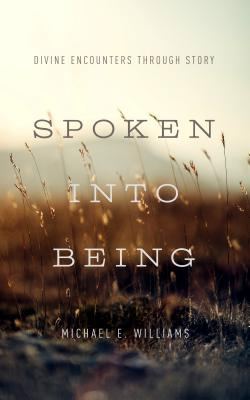 Spoken Into Being: Divine Encounters Through Story - Williams, Michael E