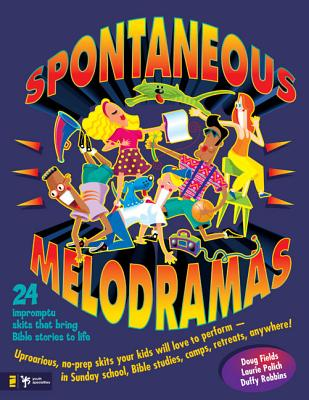 Spontaneous Melodramas: 24 Impromptu Skits That Bring Bible Stories to Life - Fields, Doug, and Polich, Laurie, and Robbins, Duffy