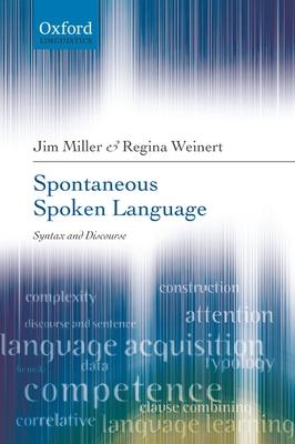 Spontaneous Spoken Language: Syntax and Discourse - Miller, Jim, and Weinert, Regina