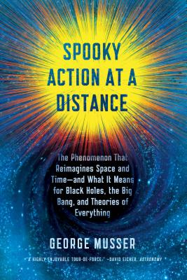 Spooky Action at a Distance: The Phenomenon That Reimagines Space and Time--And What It Means for Black Holes, the Big Bang, and Theories of Everything - Musser, George