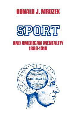 Sport and American Mentality, 1880-1910 - Mrozek, Donald J