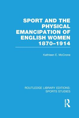 Sport and the Physical Emancipation of English Women: 1870-1914 - McCrone, Kathleen