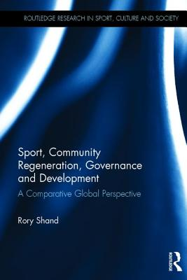 Sport, Community Regeneration, Governance and Development: A Comparative Global Perspective - Shand, Rory