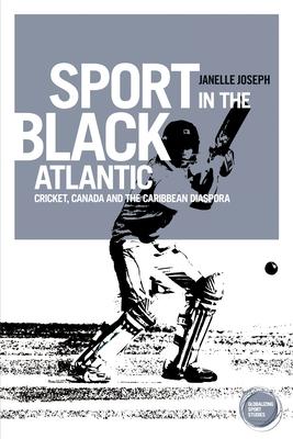 Sport in the Black Atlantic: Cricket, Canada and the Caribbean Diaspora - Joseph, Janelle