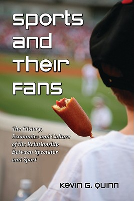 Sports and Their Fans: The History, Economics and Culture of the Relationship Between Spectator and Sport - Quinn, Kevin G