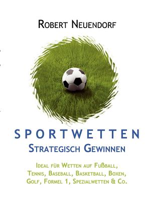 Sportwetten strategisch gewinnen - Ideal f?r Wetten auf Fu?ball, Tennis, Baseball, Basketball, Boxen, Golf, Formel 1, Spezialwetten & Co - Neuendorf, Robert