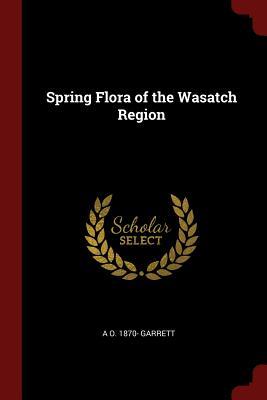 Spring Flora of the Wasatch Region - Garrett, A O