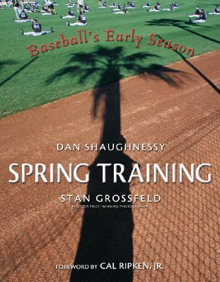 Spring Training: Baseball's Early Season - Shaughnessy, Dan, and Grossfeld, Stan, and Ripken, Cal, Jr. (Foreword by)