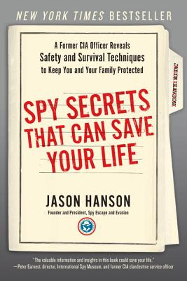 Spy Secrets That Can Save Your Life: A Former CIA Officer Reveals Safety and Survival Techniques to Keep You and Your Family Protected - Hanson, Jason