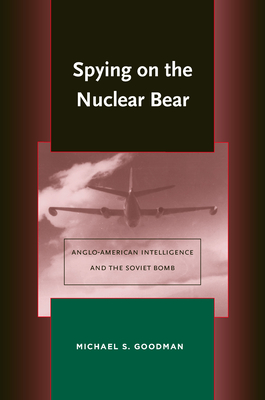 Spying on the Nuclear Bear: Anglo-American Intelligence and the Soviet Bomb - Goodman, Michael S
