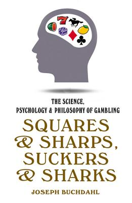 Squares & Sharps, Suckers & Sharks: The Science, Psychology & Philosophy of Gambling - Buchdahl, Joseph