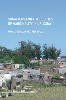 Squatters and the Politics of Marginality in Uruguay - Alvarez-Rivadulla, Maria Jose