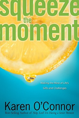 Squeeze the Moment: Making the Most of Life's Gifts and Challenges - O'Connor, Karen, Dr.