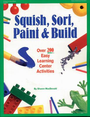 Squish, Sort, Paint, and Build: Over 200 Easy Learning Center Activities - MacDonald, Sharon, and Jones, Rebecca (Illustrator)
