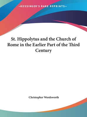 St. Hippolytus and the Church of Rome in the Earlier Part of the Third Century - Wordsworth, Christopher