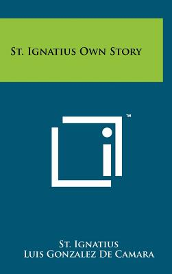 St. Ignatius Own Story - Ignatius, St, and De Camara, Luis Gonzalez, and Young, William J (Translated by)
