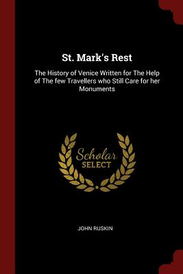 St. Mark's Rest: The History of Venice Written for the Help of the Few Travellers Who Still Care for Her Monuments - Ruskin, John