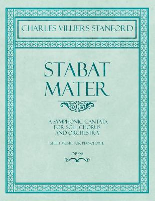 Stabat Mater - A Symphonic Cantata - For Soli, Chorus and Orchestra - Sheet Music for Pianoforte - Op.96 - Stanford, Charles Villiers
