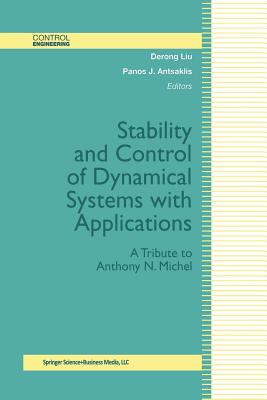 Stability and Control of Dynamical Systems with Applications: A Tribute to Anthony N. Michel - Liu, Derong (Editor), and Antsaklis, Panos J (Editor)