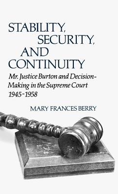 Stability, Security, and Continuity: Mr. Justice Burton and Decision-Making in the Supreme Court, 1945-1958 - Berry, Mary Frances