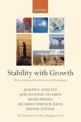 Stability with Growth: Macroeconomics, Liberalization, and Development - Stiglitz, Joseph E, and Ocampo, Jose Antonio, Professor, and Spiegel, Shari