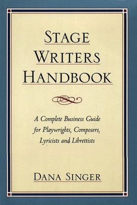 Stage Writers Handbook: A Complete Business Guide for Playwrights, Composers, Lyricists and Librettists - Singer, Dana