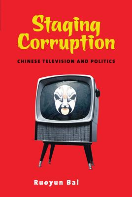 Staging Corruption: Chinese Television and Politics - Bai, Ruoyun