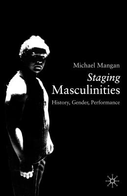 Staging Masculinities: History, Gender, Performance - Mangan, Michael, PhD