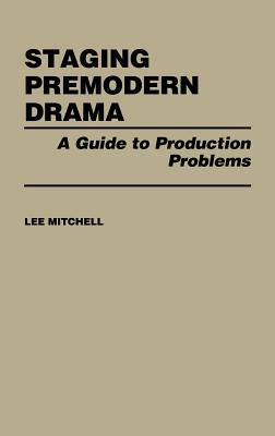 Staging Premodern Drama: A Guide to Production Problems - Mitchell, Lee, and Unknown