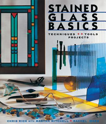 Stained Glass Basics: Techniques * Tools * Projects - Rich, Chris, and Mitchell, Martha, and Ward, Rachel