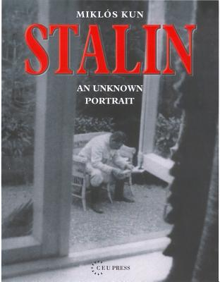 Stalin: An Unknown Portrait - Kun, Miklos, and Eotvaos Lorand University Budapest