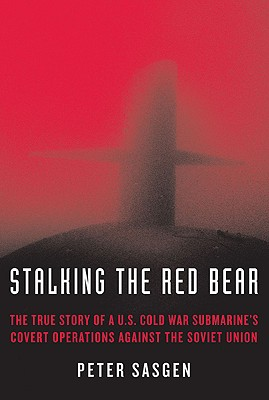 Stalking the Red Bear: The True Story of a U.S. Cold War Submarine's Covert Operations Against the Soviet Union - Sasgen, Peter