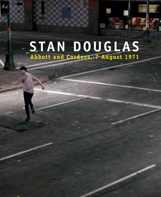 Stan Douglas: Abbott and Cordova, 7 August 1971 - Douglas, Stan, and Alberro, Alexander (Contributions by), and Alter, Nora M (Contributions by)