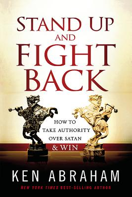 Stand Up and Fight Back: How to Take Authority Over Satan & Win - Abraham, Ken