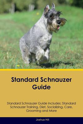 Standard Schnauzer Guide Standard Schnauzer Guide Includes: Standard Schnauzer Training, Diet, Socializing, Care, Grooming, Breeding and More - Hill, Joshua
