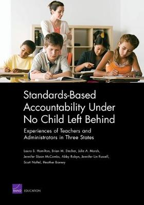Standards-Based Accountability Under No Child Left Behind: Experiences of Teachers and Administrators in Three States - Hamilton, Laura S, and Stecher, Brian M, and Marsh, Julie A