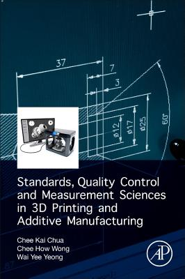 Standards, Quality Control, and Measurement Sciences in 3D Printing and Additive Manufacturing - Chua, Chee Kai, and Wong, Chee How, and Yeong, Wai Yee
