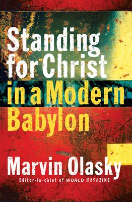 Standing for Christ in a Modern Babylon - Olasky, Marvin