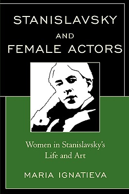 Stanislavsky and Female Actors: Women in Stanislavsky's Life and Art - Ignatieva, Maria