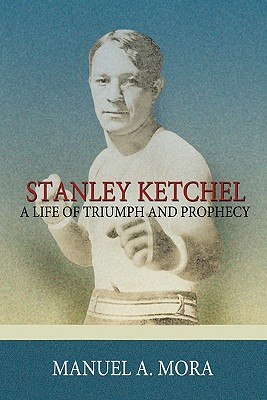 Stanley Ketchel: A Life of Triumph and Prophecy - Mora, Manuel A