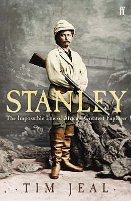 Stanley: The Impossible Life of Africa's Greatest Explorer - Jeal, Tim